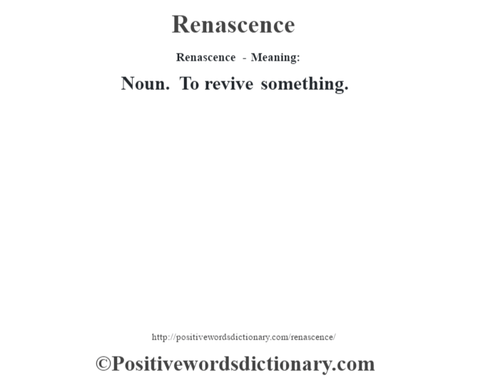 Renascence - Meaning:   Noun. To revive something.