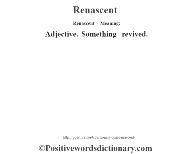 Renascent - Meaning:   Adjective. Something revived.