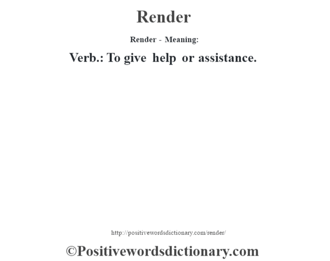 Render - Meaning:   Verb.: To give help or assistance.