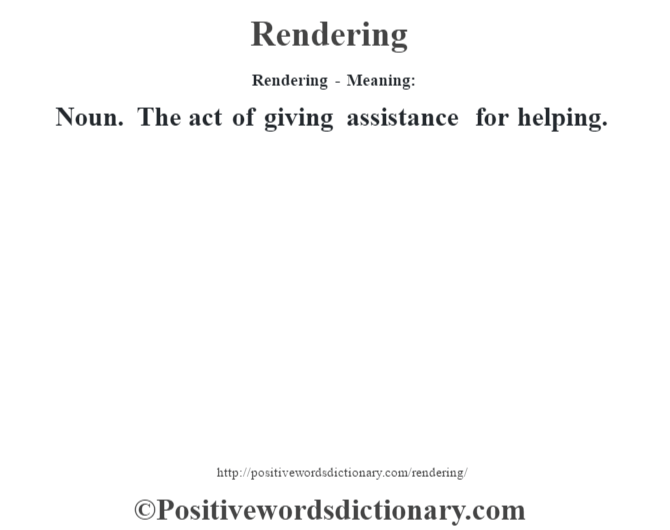 Rendering - Meaning:   Noun. The act of giving assistance for helping.