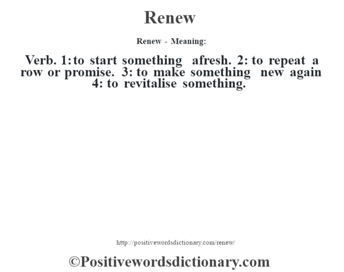 Renew - Meaning:   Verb. 1: to start something afresh. 2: to repeat a row or promise. 3: to make something new again 4: to revitalise something.