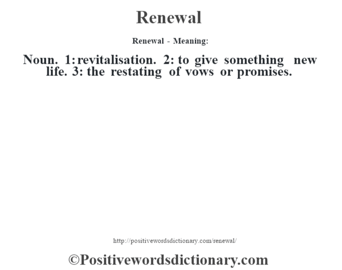Renewal - Meaning:   Noun. 1: revitalisation. 2: to give something new life. 3: the restating of vows or promises.