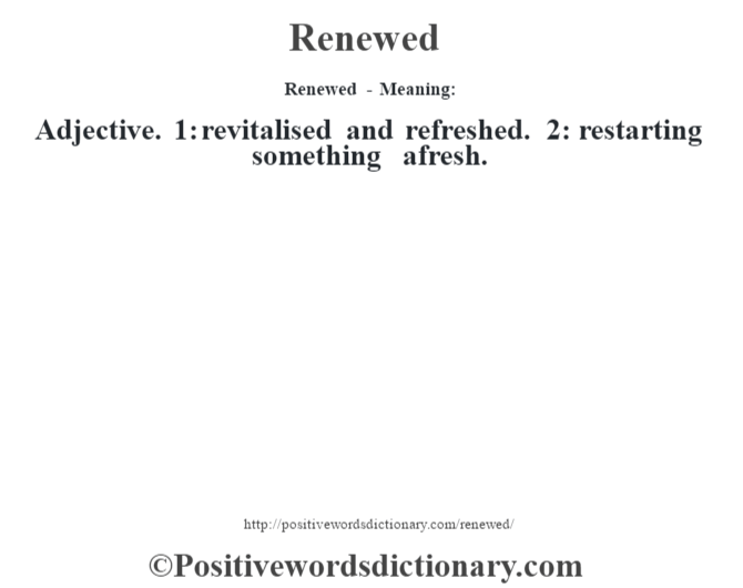 Renewed - Meaning:   Adjective. 1: revitalised and refreshed. 2: restarting something afresh.