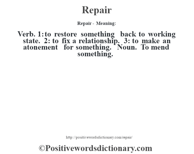Repair - Meaning:   Verb. 1: to restore something back to working state. 2: to fix a relationship. 3: to make an atonement for something. Noun. To mend something.
