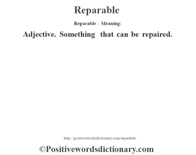 Reparable - Meaning:   Adjective. Something that can be repaired.