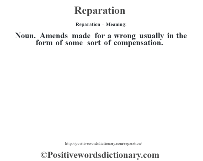 Reparation - Meaning:   Noun. Amends made for a wrong usually in the form of some sort of compensation.