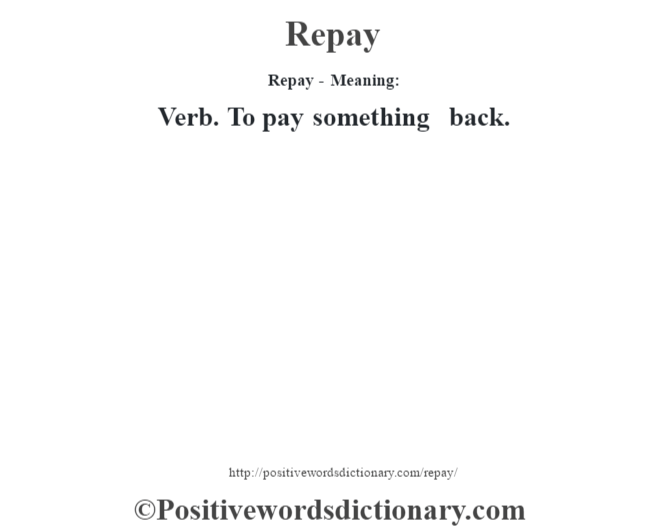Repay - Meaning:   Verb. To pay something back.