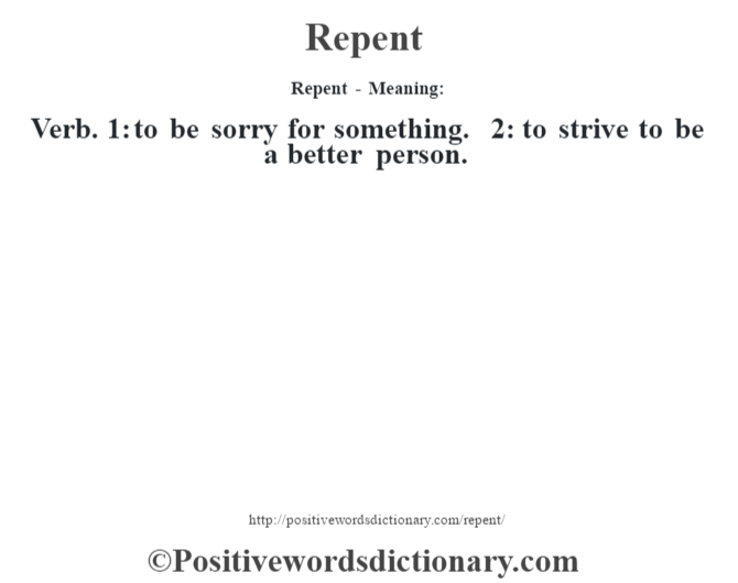 Repent - Meaning:   Verb. 1: to be sorry for something. 2: to strive to be a better person.