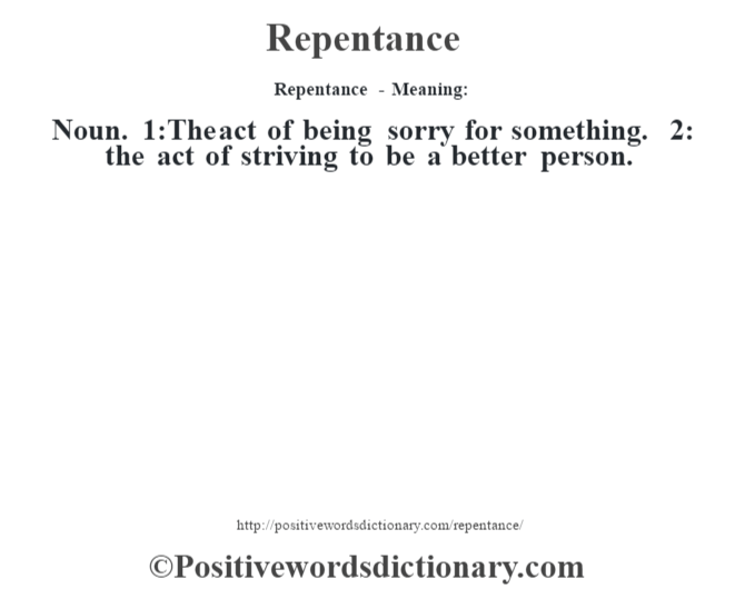 Repentance - Meaning:   Noun. 1:The act of being sorry for something. 2: the act of striving to be a better person.