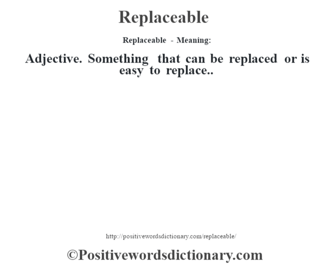 Replaceable - Meaning:   Adjective. Something that can be replaced or is easy to replace..