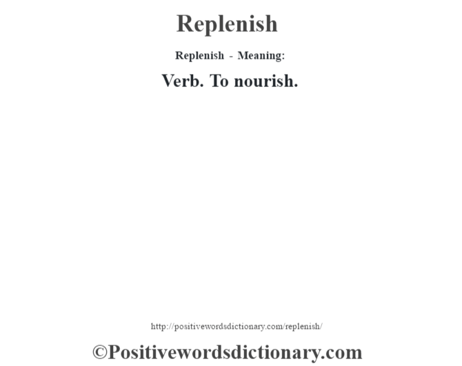Replenish - Meaning:   Verb. To nourish.