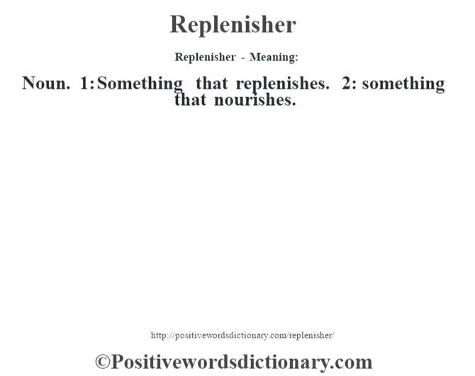 Replenisher - Meaning:   Noun. 1: Something that replenishes. 2: something that nourishes.