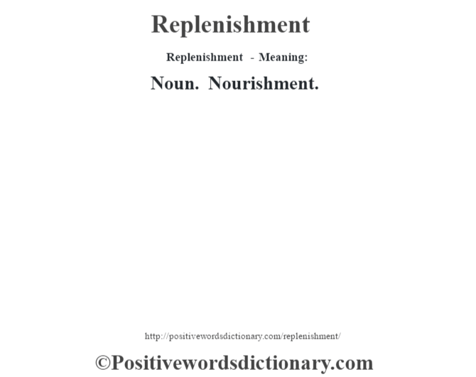 Replenishment - Meaning:   Noun. Nourishment.