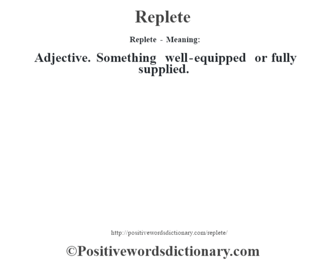 Replete - Meaning:   Adjective. Something well-equipped or fully supplied.