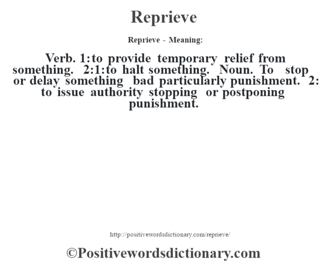Reprieve - Meaning:   Verb. 1: to provide temporary relief from something. 2:1: to halt something. Noun. To stop or delay something bad particularly punishment. 2: to issue authority stopping or postponing punishment.