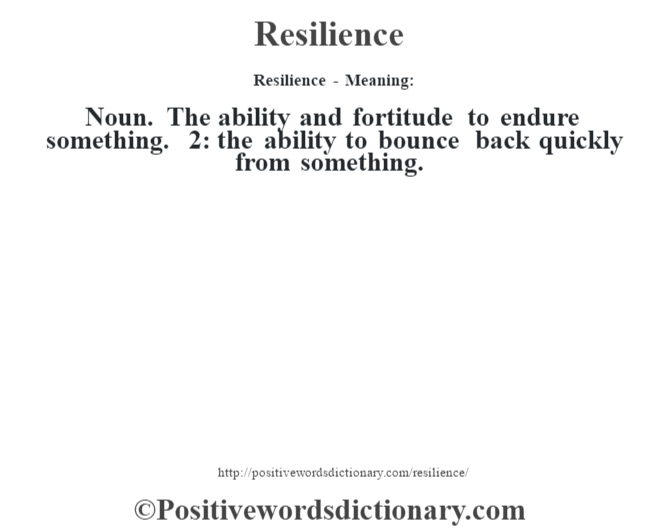 Resilience - Meaning:   Noun. The ability and fortitude to endure something. 2: the ability to bounce back quickly from something.