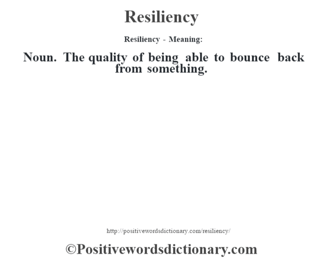 Resiliency - Meaning:   Noun. The quality of being able to bounce back from something.