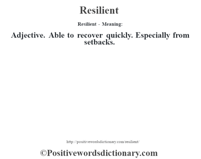 Resilient - Meaning:   Adjective. Able to recover quickly. Especially from setbacks.
