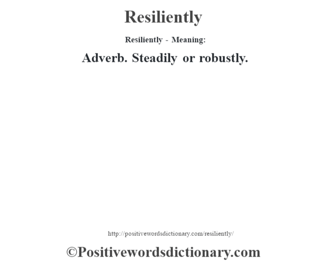 Resiliently - Meaning:   Adverb. Steadily or robustly.
