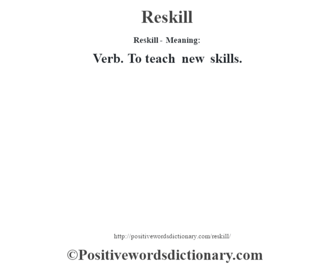 Reskill - Meaning:   Verb. To teach new skills.