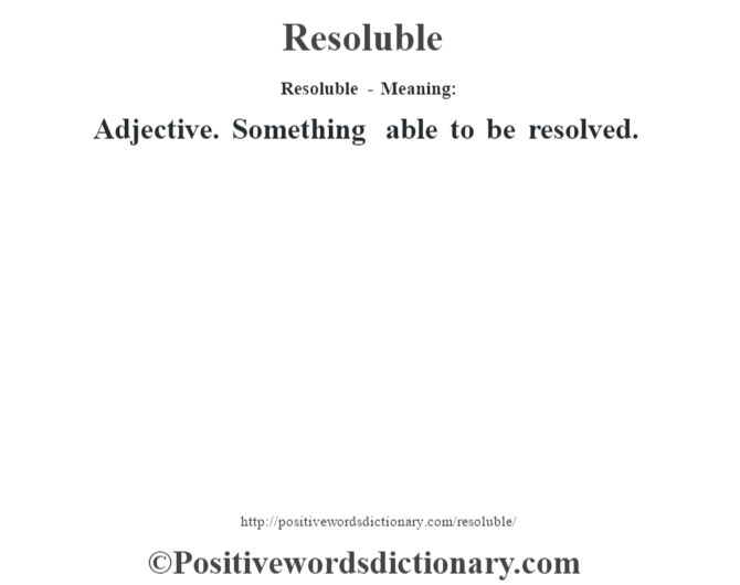 Resoluble - Meaning:   Adjective. Something able to be resolved.