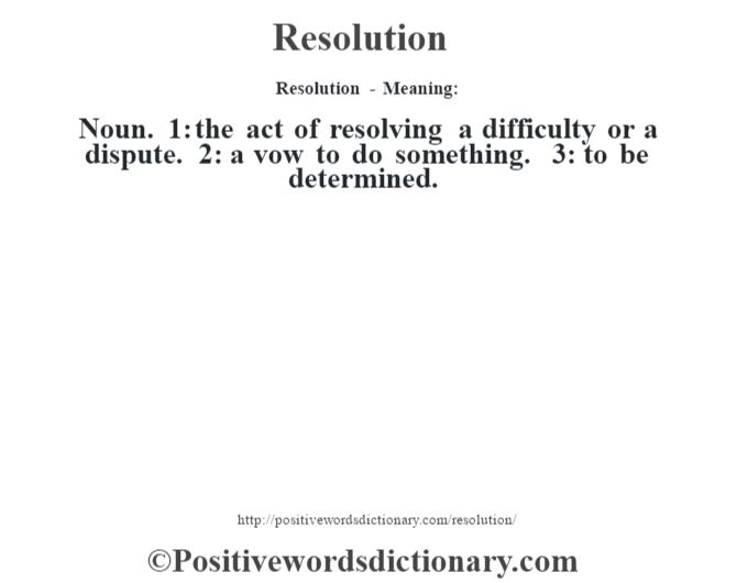 Resolution - Meaning:   Noun. 1: the act of resolving a difficulty or a dispute. 2: a vow to do something. 3: to be determined.