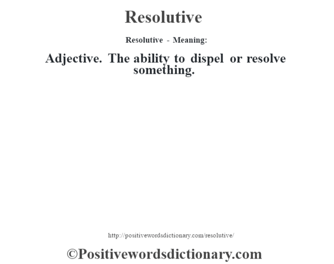 Resolutive - Meaning:   Adjective. The ability to dispel or resolve something.