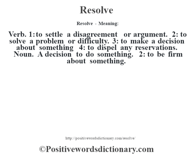 Resolve - Meaning:   Verb. 1: to settle a disagreement or argument. 2: to solve a problem or difficulty. 3: to make a decision about something 4: to dispel any reservations. Noun. A decision to do something. 2: to be firm about something.