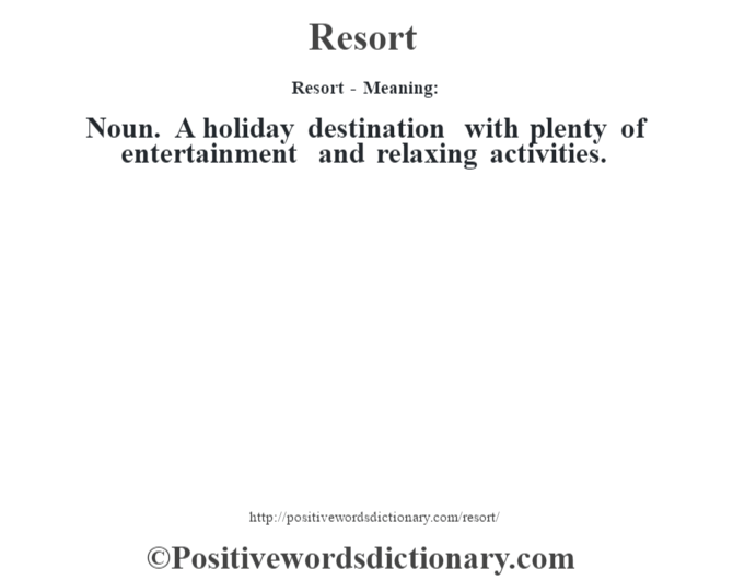Resort - Meaning:   Noun. A holiday destination with plenty of entertainment and relaxing activities.