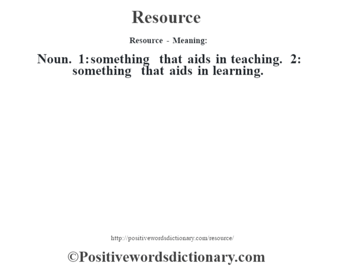 Resource - Meaning:   Noun. 1: something that aids in teaching. 2: something that aids in learning.