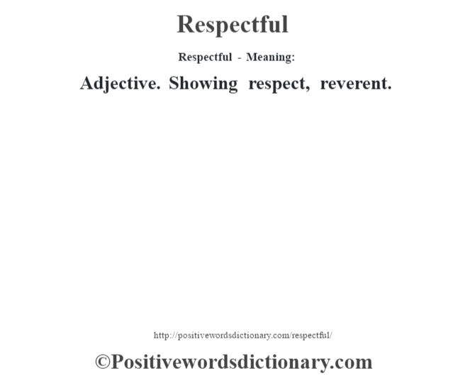 Respectful - Meaning:   Adjective. Showing respect, reverent.