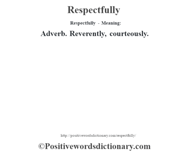 Respectfully - Meaning:   Adverb. Reverently, courteously.