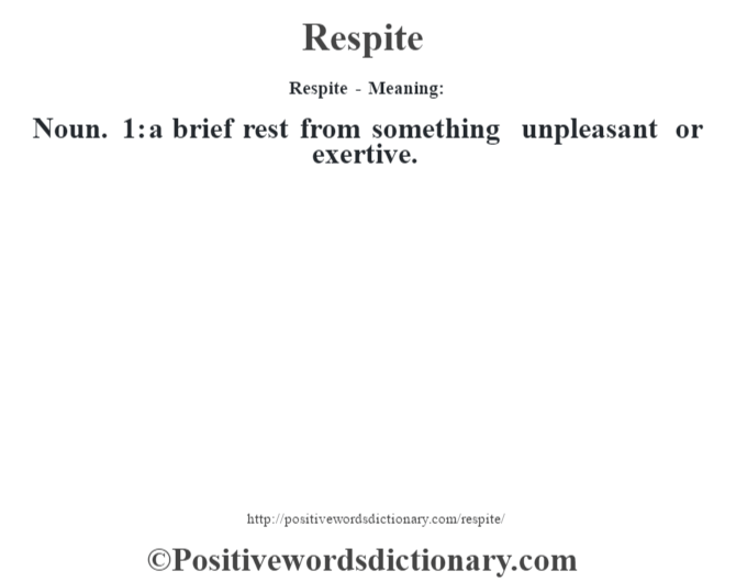 Respite - Meaning:   Noun. 1: a brief rest from something unpleasant or exertive.