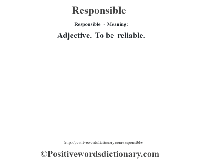 Responsible - Meaning:   Adjective. To be reliable.