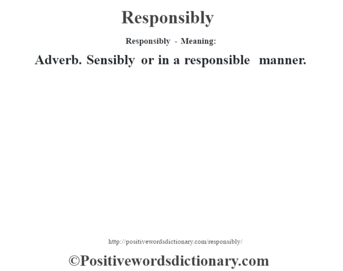 Responsibly - Meaning:   Adverb. Sensibly or in a responsible manner.