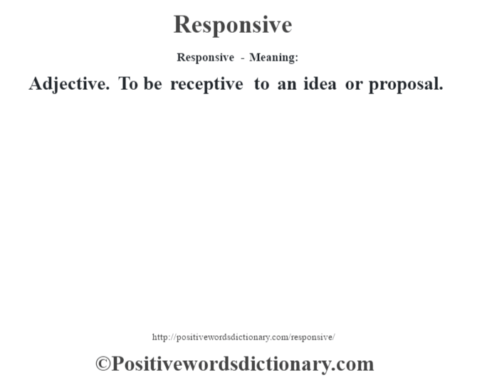 Responsive - Meaning:   Adjective. To be receptive to an idea or proposal.