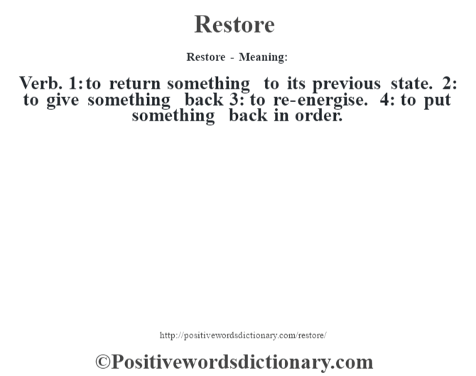 Restore - Meaning:   Verb. 1: to return something to its previous state. 2: to give something back 3: to re-energise. 4: to put something back in order.