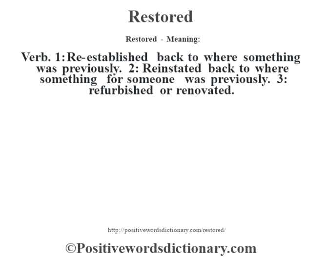 Restored - Meaning:   Verb. 1: Re-established back to where something was previously. 2: Reinstated back to where something for someone was previously. 3: refurbished or renovated.
