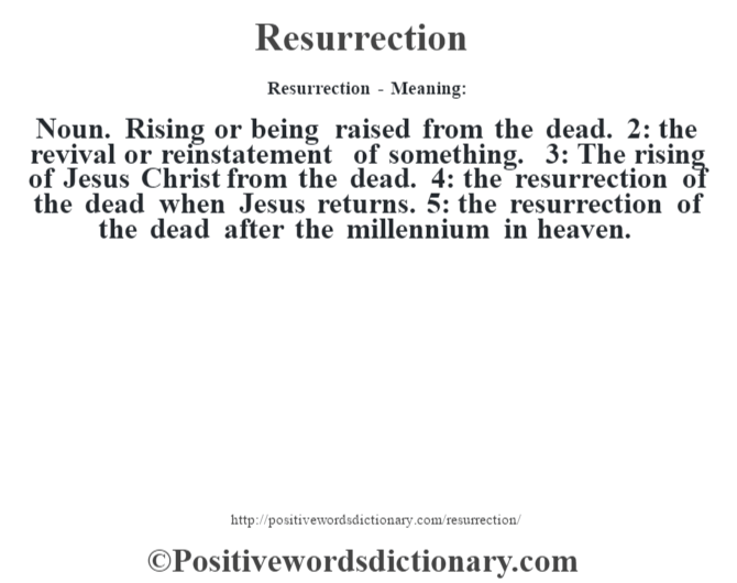 Resurrection - Meaning:   Noun. Rising or being raised from the dead. 2: the revival or reinstatement of something. 3: The rising of Jesus Christ from the dead. 4: the resurrection of the dead when Jesus returns. 5: the resurrection of the dead after the millennium in heaven.