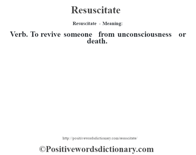 Resuscitate - Meaning:   Verb. To revive someone from unconsciousness or death.