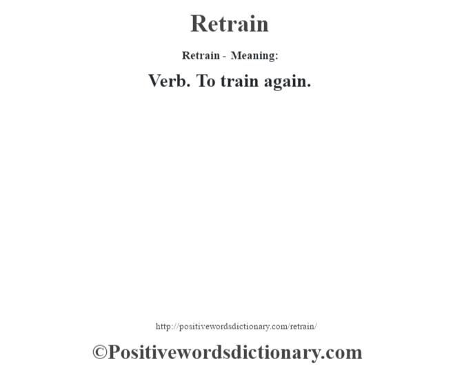 Retrain - Meaning:   Verb. To train again.