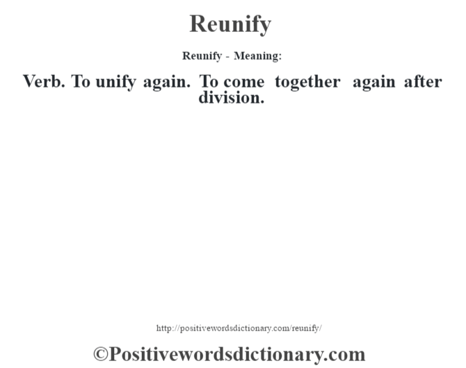 Reunify - Meaning:   Verb. To unify again. To come together again after division.