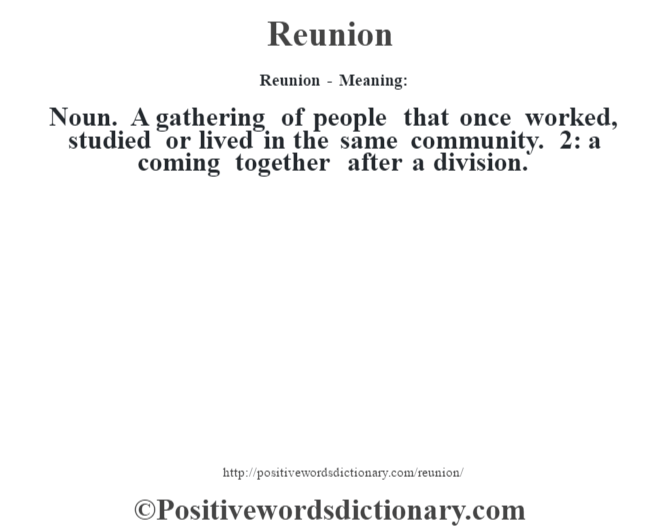Reunion - Meaning:   Noun. A gathering of people that once worked, studied or lived in the same community. 2: a coming together after a division.