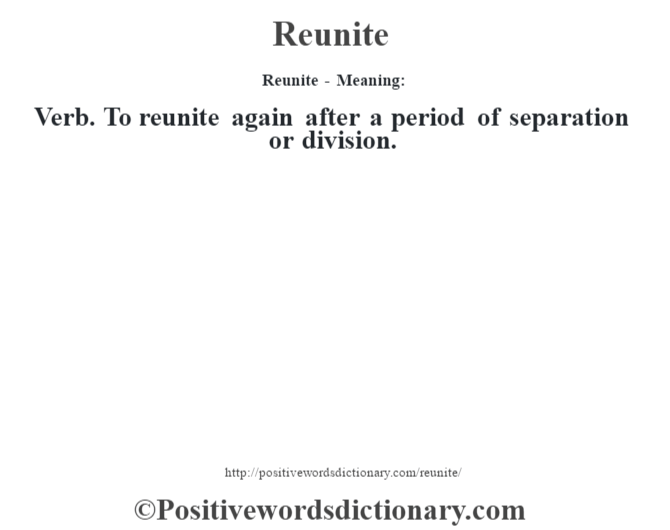 Reunite - Meaning:   Verb. To reunite again after a period of separation or division.