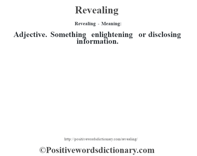 Revealing - Meaning:   Adjective. Something enlightening or disclosing information.
