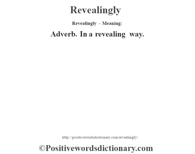 Revealingly - Meaning:   Adverb. In a revealing way.