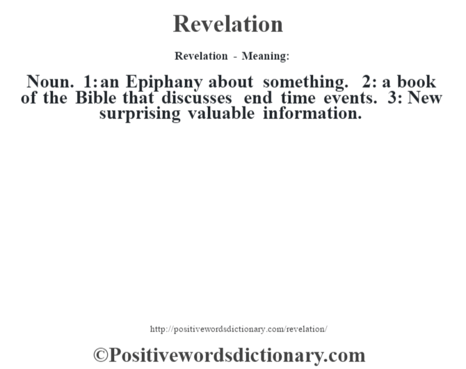 Revelation - Meaning:   Noun. 1: an Epiphany about something. 2: a book of the Bible that discusses end time events. 3: New surprising valuable information.