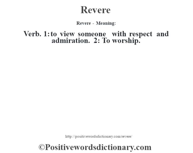 Revere - Meaning:   Verb. 1: to view someone with respect and admiration. 2: To worship.