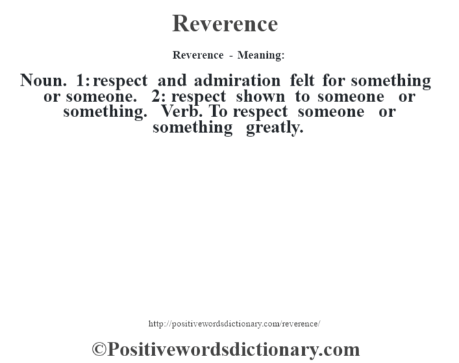Reverence - Meaning:   Noun. 1: respect and admiration felt for something or someone. 2: respect shown to someone or something. Verb. To respect someone or something greatly.