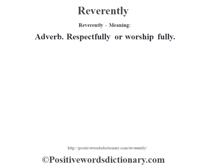 Reverently - Meaning:   Adverb. Respectfully or worship fully.